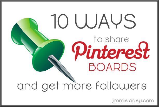 10 Ways to Share Pinterest Boards (not pins or profile) to get more followers; jimmielanley.com