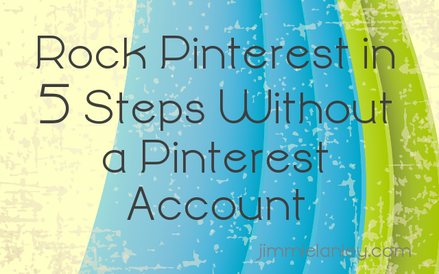 Rock Pinterest in 5 Steps Without a Pinterest Account jimmielanley.com