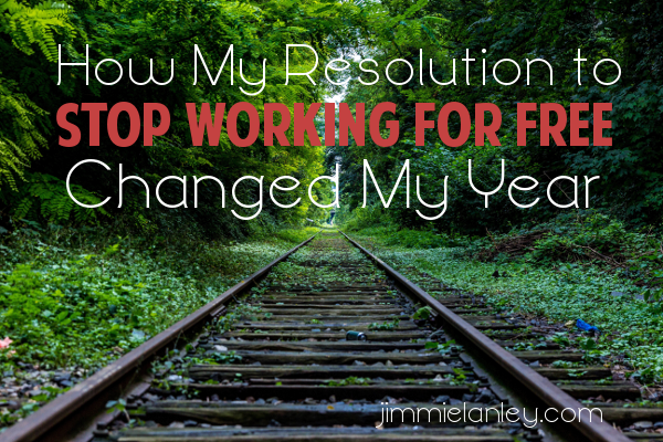 How My Resolution to Stop Working for Free Changed My Year • jimmielanley.com
